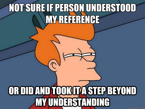Not sure if person understood my reference or did and took it a step beyond my understanding  - Not sure if person understood my reference or did and took it a step beyond my understanding   Futurama Fry