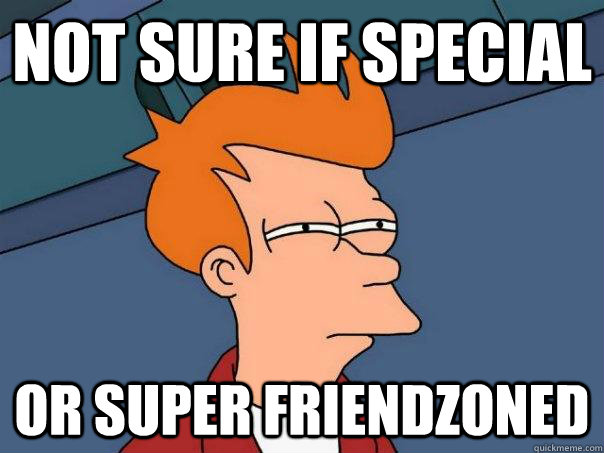 Not sure if special Or super friendzoned - Not sure if special Or super friendzoned  Futurama Fry