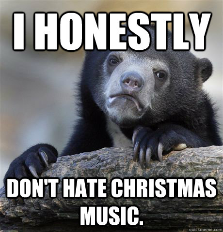I Honestly don't hate christmas music. - I Honestly don't hate christmas music.  Confession Bear