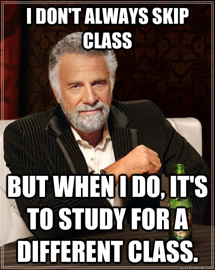 I don't always skip class but when I do, it's to study for a different class.  The Most Interesting Man In The World