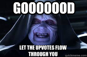 Gooooood LET THE UPVOTES FLOW THROUGH YOU