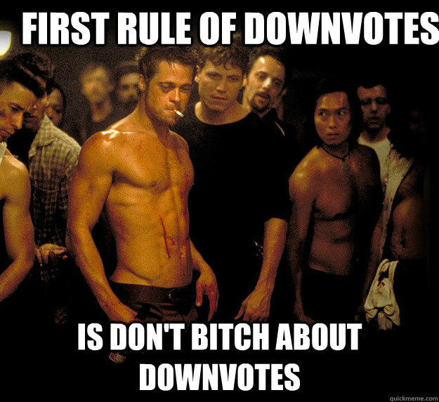 first rule of downvotes is don't bitch about downvotes  fight club