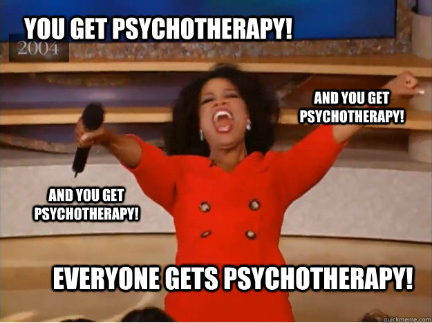You get Psychotherapy! everyone gets psychotherapy! and you get psychotherapy! and you get psychotherapy! - You get Psychotherapy! everyone gets psychotherapy! and you get psychotherapy! and you get psychotherapy!  oprah you get a car