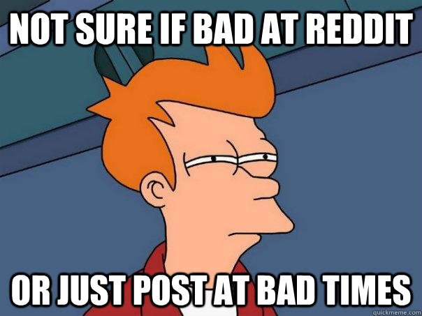 Not sure if bad at reddit Or just post at bad times - Not sure if bad at reddit Or just post at bad times  Futurama Fry
