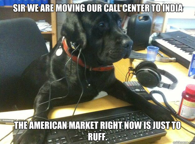 Sir we are moving our call center to India  The American market right now is just to ruff.