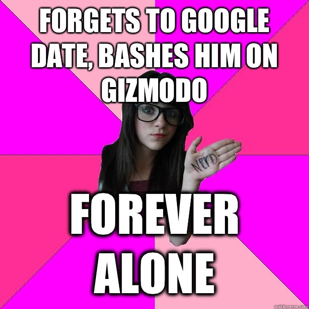 Forgets to google date, bashes him on Gizmodo Forever alone - Forgets to google date, bashes him on Gizmodo Forever alone  Idiot Nerd Girl