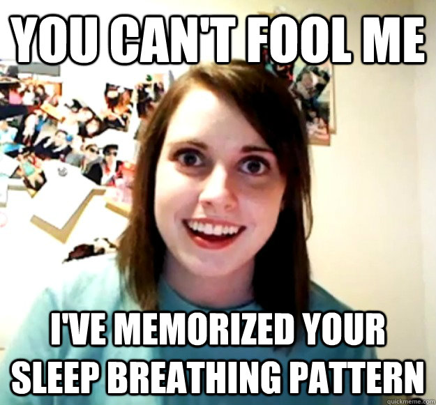 You can't fool me  I've memorized your sleep breathing pattern - You can't fool me  I've memorized your sleep breathing pattern  Overly Attached Girlfriend