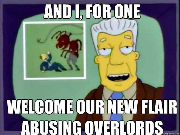 AND I, FOR ONE WELCOME OUR NEW FLAIR ABUSING OVERLORDS  - AND I, FOR ONE WELCOME OUR NEW FLAIR ABUSING OVERLORDS   Insect Overlords