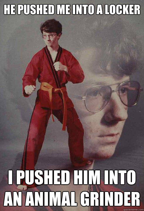he pushed me into a locker i pushed him into an animal grinder  Karate Kyle