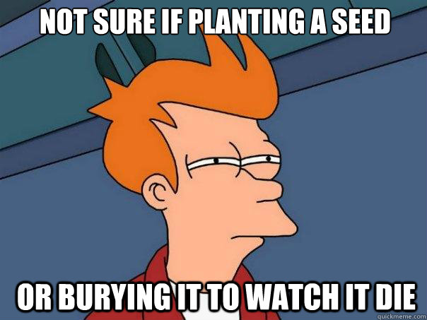 Not sure if planting a seed  OR burying it to watch it die -  Not sure if planting a seed  OR burying it to watch it die  Futurama Fry