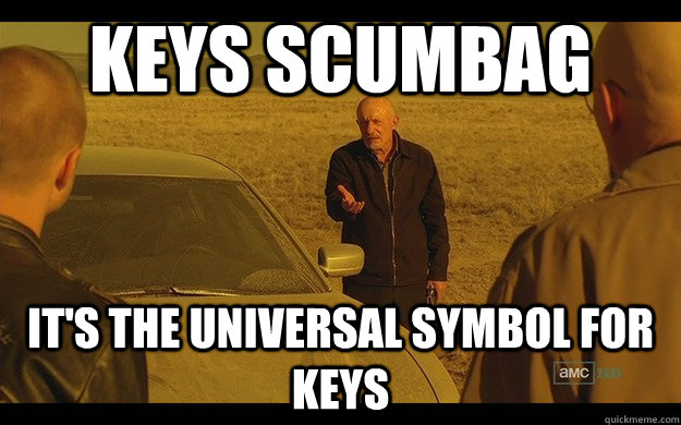 Keys scumbag It's the universal symbol for keys - Keys scumbag It's the universal symbol for keys  Utterly irritated Mike