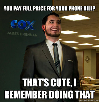 you pay full price for your phone bill? that's cute, i remember doing that