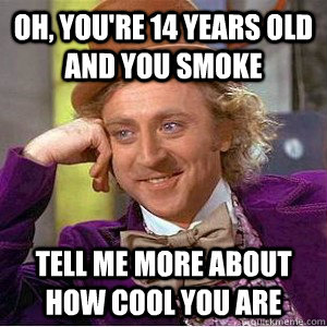 Oh, you're 14 years old and you smoke Tell me more about how cool you are
