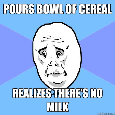 Pours bowl of Cereal Realizes there's no milk - Pours bowl of Cereal Realizes there's no milk  Okay Guy
