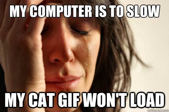 My computer is to slow My cat gif won't load - My computer is to slow My cat gif won't load  First World Problems