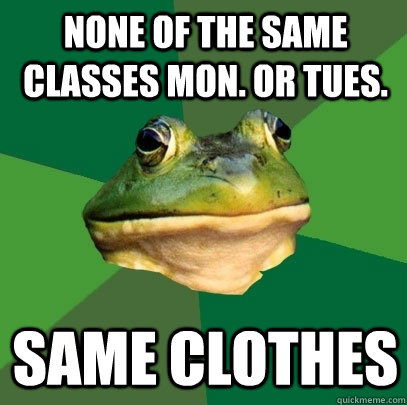 None of the same classes Mon. or tues. Same clothes - None of the same classes Mon. or tues. Same clothes  Foul Bachelor Frog