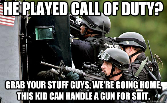 He played Call of Duty? Grab your stuff guys, we're going home, this kid can handle a gun for shit.