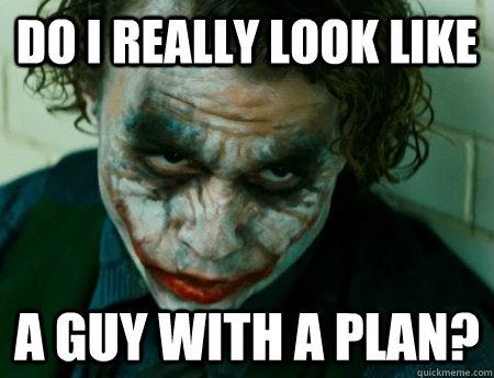 Do I really look like A guy with a plan?