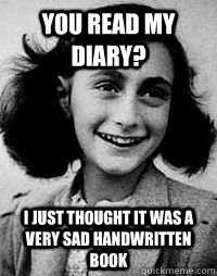 You Read My Diary? I just thought it was a very sad handwritten book - You Read My Diary? I just thought it was a very sad handwritten book  Anne Frank diary