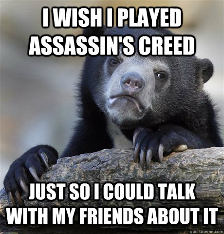 I wish i played assassin's creed just so i could talk with my friends about it - I wish i played assassin's creed just so i could talk with my friends about it  Confession Bear