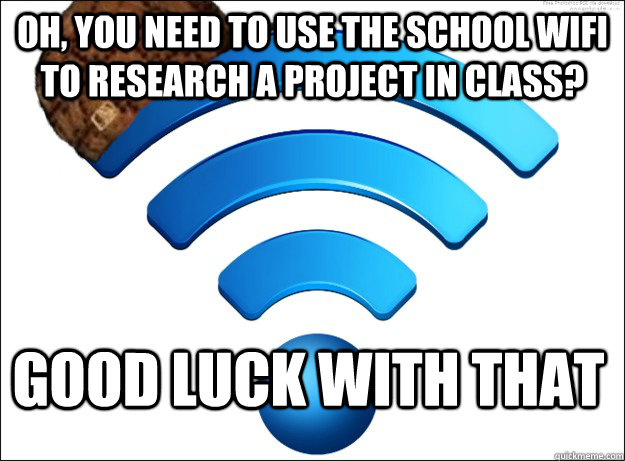 Oh, you need to use the school wifi to research a project in class? good luck with that  Scumbag Wireless