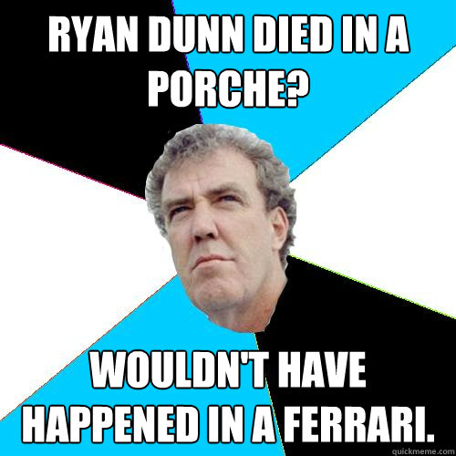 Ryan Dunn Died in a Porche? Wouldn't have happened in a Ferrari.