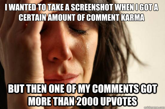 I wanted to take a screenshot when i got a certain amount of comment karma But then one of my comments got more than 2000 upvotes - I wanted to take a screenshot when i got a certain amount of comment karma But then one of my comments got more than 2000 upvotes  First World Problems