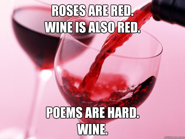 Roses are red. Wine is also red. Poems are hard. Wine.  Birthday Wine