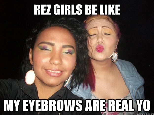 e70b871a6ebc0940a46cc5ae4fd79c5d30fe7dc02c6fc367549b2070f41b5530 rez girls be like my eyebrows are real yo rez girls quickmeme
