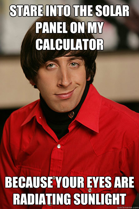 Stare Into The Solar Panel On My Calculator Because Your