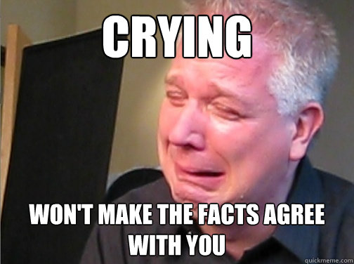CRYING won't make the facts agree with you