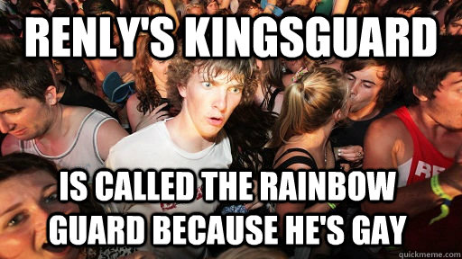 Renly's kingsguard is called the rainbow guard because he's gay - Renly's kingsguard is called the rainbow guard because he's gay  Sudden Clarity Clarence