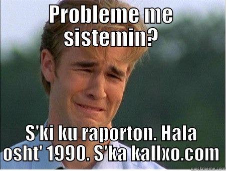 PROBLEME ME SISTEMIN? S'KI KU RAPORTON. HALA OSHT' 1990. S'KA KALLXO.COM 1990s Problems