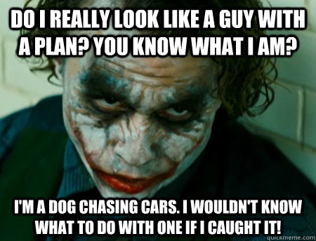 Do I really look like a guy with a plan? You know what I am? I'm a dog chasing cars. I wouldn't know what to do with one if I caught it!