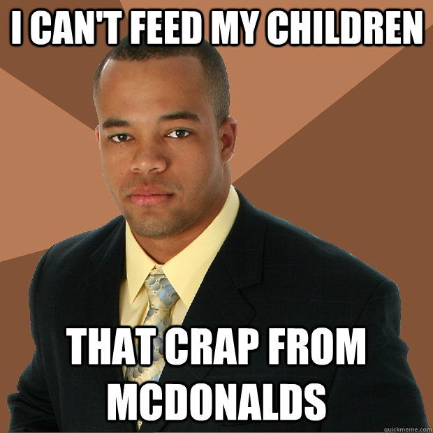 I can't feed my children That crap from mcdonalds - I can't feed my children That crap from mcdonalds  Successful Black Man