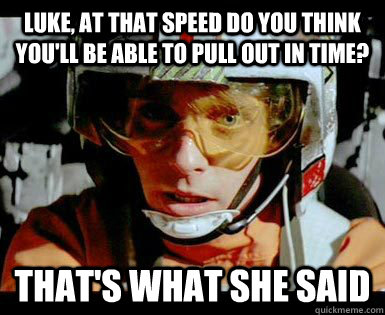 Luke, at that speed do you think you'll be able to pull out in time? That's what she said - Luke, at that speed do you think you'll be able to pull out in time? That's what she said  Luke Punch