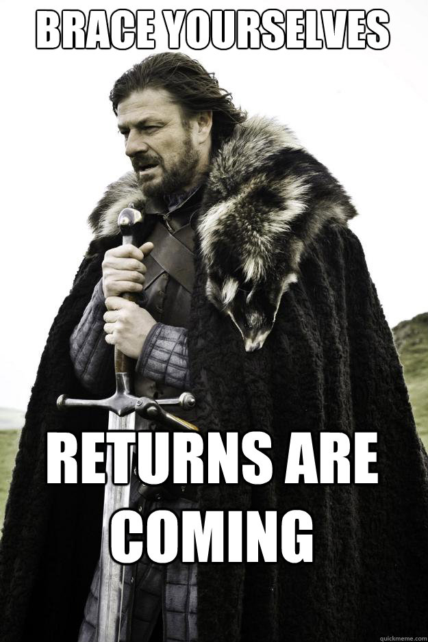 Brace yourselves Returns are coming  They are coming