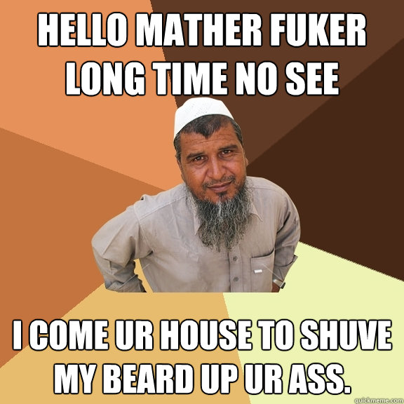 hello mather fuker long time no see i come ur house to shuve my beard up ur ass.  Ordinary Muslim Man
