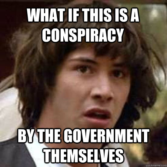 What if this is a conspiracy BY THE GOVERNMENT THEMSELVES - What if this is a conspiracy BY THE GOVERNMENT THEMSELVES  conspiracy keanu