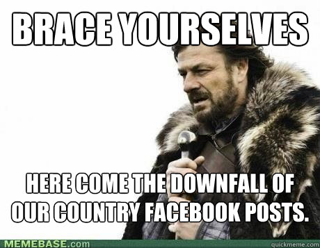 BRACE YOURSELVES Here come the downfall of our country facebook posts. - BRACE YOURSELVES Here come the downfall of our country facebook posts.  Misc