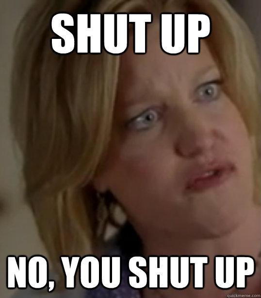 SHUT UP No, you shut up