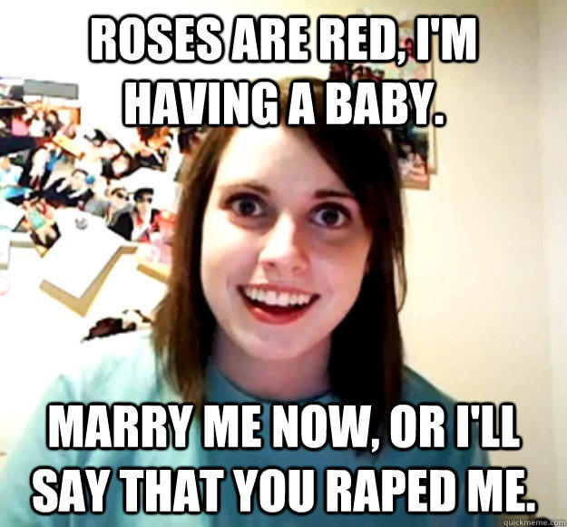 Roses are red, I'm having a baby. Marry me now, or I'll say that you raped me. - Roses are red, I'm having a baby. Marry me now, or I'll say that you raped me.  Overly Attached Girlfriend
