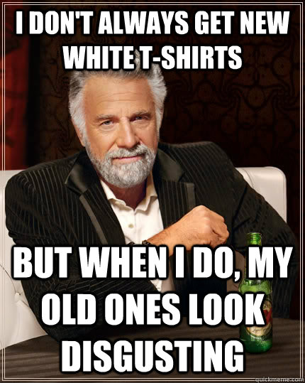 I don't always get new white t-shirts but when i do, my old ones look disgusting - I don't always get new white t-shirts but when i do, my old ones look disgusting  The Most Interesting Man In The World
