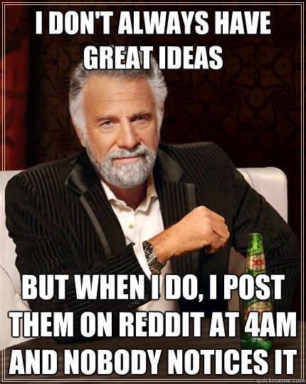 I don't always have great ideas But when I do, I post them on reddit at 4am and nobody notices it - I don't always have great ideas But when I do, I post them on reddit at 4am and nobody notices it  The Most Interesting Man In The World