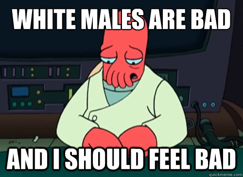 White males are bad and i should feel bad - White males are bad and i should feel bad  sad zoidberg