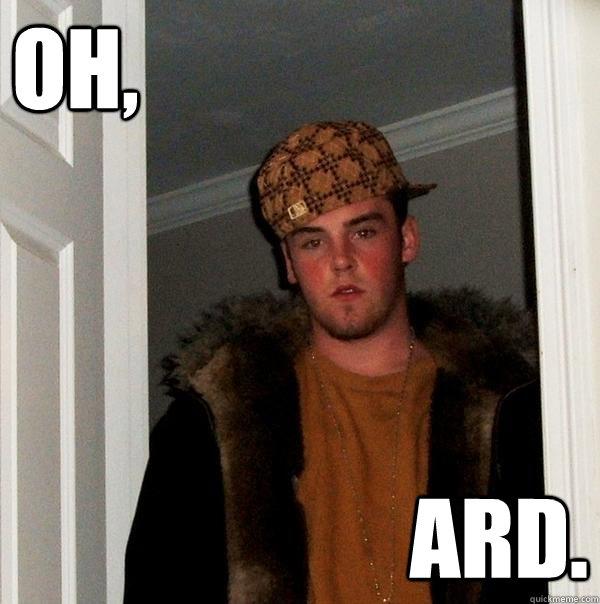 OH, ARD.  Scumbag Steve