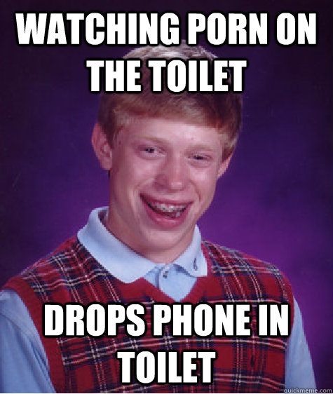 watching porn on the toilet drops phone in toilet - watching porn on the toilet drops phone in toilet  Bad Luck Brian