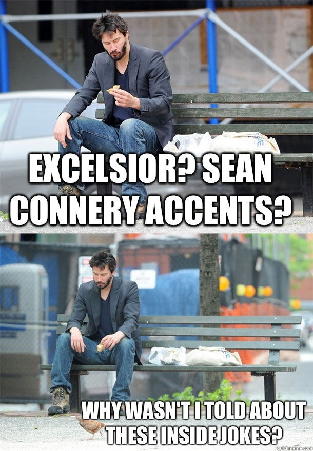 Excelsior? Sean Connery accents? Why wasn't I told about these inside jokes? - Excelsior? Sean Connery accents? Why wasn't I told about these inside jokes?  Sad Keanu