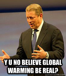 Y U NO BELIEVE GLOBAL WARMING BE REAL?  Al Gore Global Warming