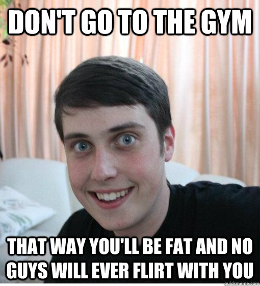 don't go to the gym that way you'll be fat and no guys will ever flirt with you - don't go to the gym that way you'll be fat and no guys will ever flirt with you  Overly Attached Boyfriend